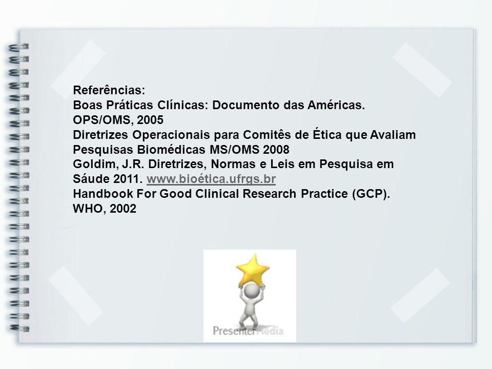 Referências: Boas Práticas Clínicas: Documento das Américas. OPS/OMS, 2005 Diretrizes Operacionais para Comitês de Ética que Avaliam Pesquisas Biomédi