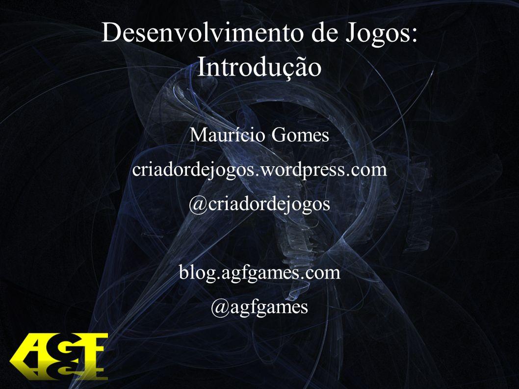 Desenvolvimento de Jogos: Introdução Maurício Gomes criadordejogos.wordpress.com @criadordejogos blog.agfgames.com @agfgames
