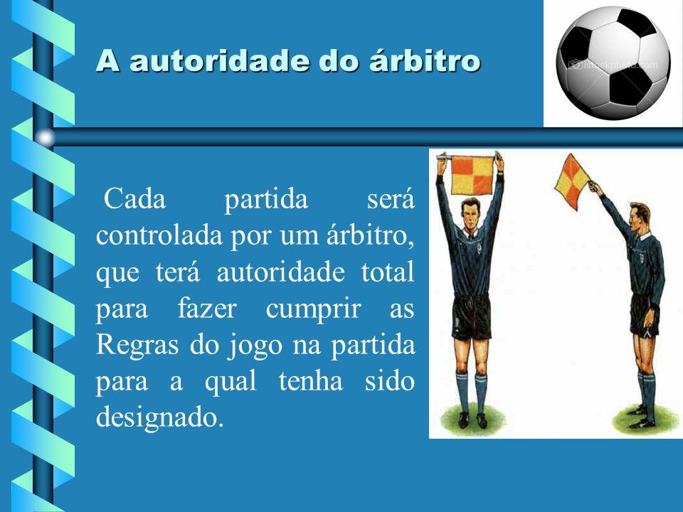 A autoridade do árbitro Cada partida será controlada por um árbitro, que terá autoridade total para fazer cumprir as Regras do jogo na partida para a