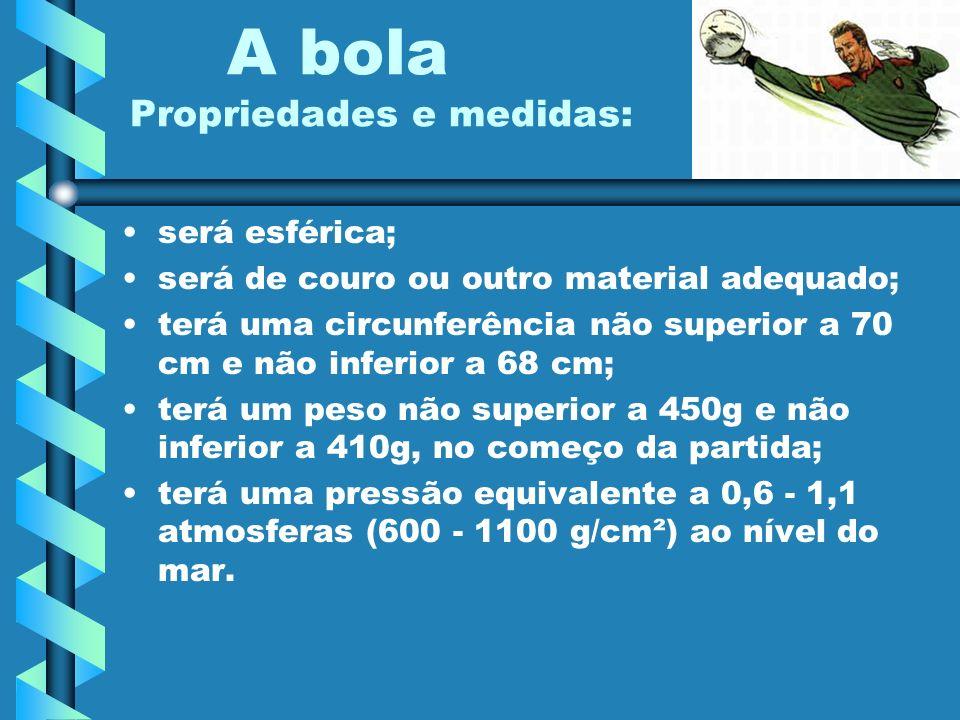A bola Propriedades e medidas: será esférica; será de couro ou outro material adequado; terá uma circunferência não superior a 70 cm e não inferior a
