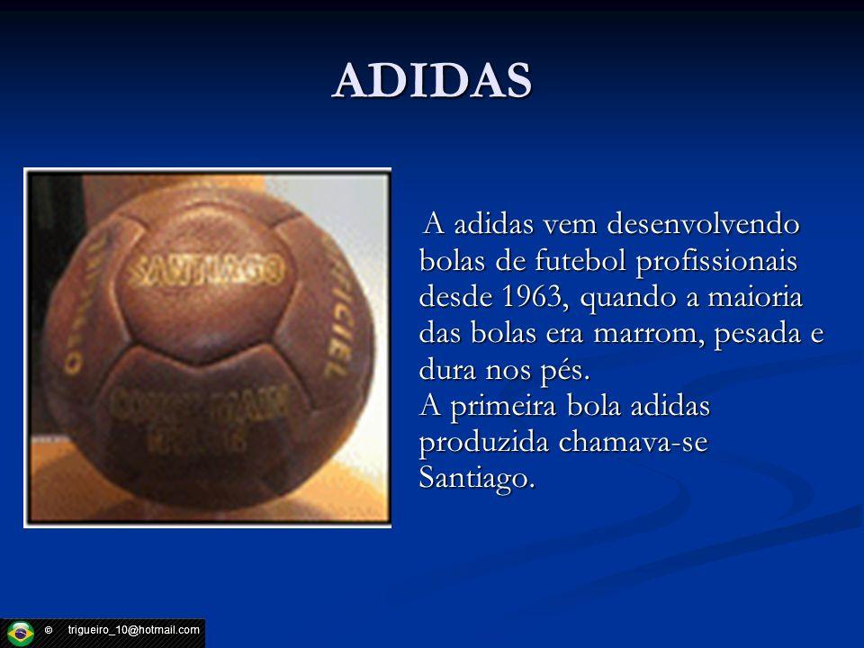 ADIDAS A adidas vem desenvolvendo bolas de futebol profissionais desde 1963, quando a maioria das bolas era marrom, pesada e dura nos pés. A primeira