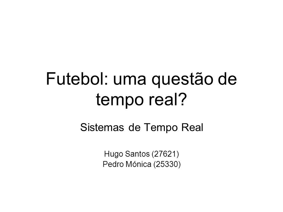 Futebol: uma questão de tempo real Sistemas de Tempo Real Hugo Santos (27621) Pedro Mónica (25330)
