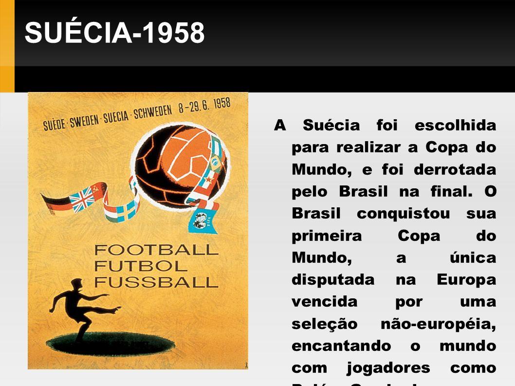 SUÉCIA-1958 A Suécia foi escolhida para realizar a Copa do Mundo, e foi derrotada pelo Brasil na final. O Brasil conquistou sua primeira Copa do Mundo