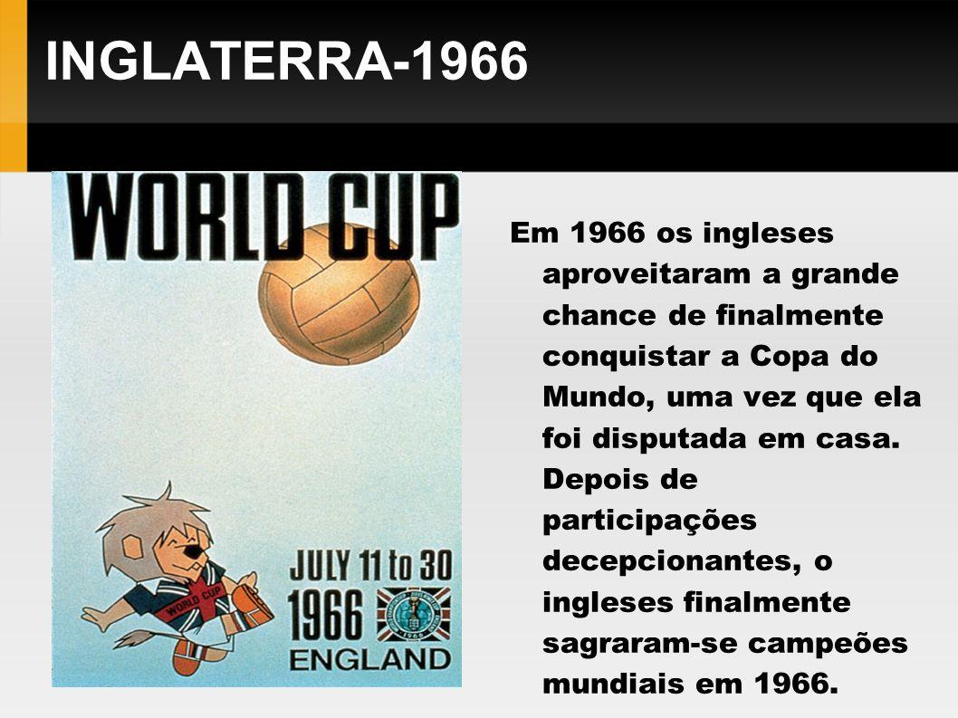 INGLATERRA-1966 Em 1966 os ingleses aproveitaram a grande chance de finalmente conquistar a Copa do Mundo, uma vez que ela foi disputada em casa. Depo