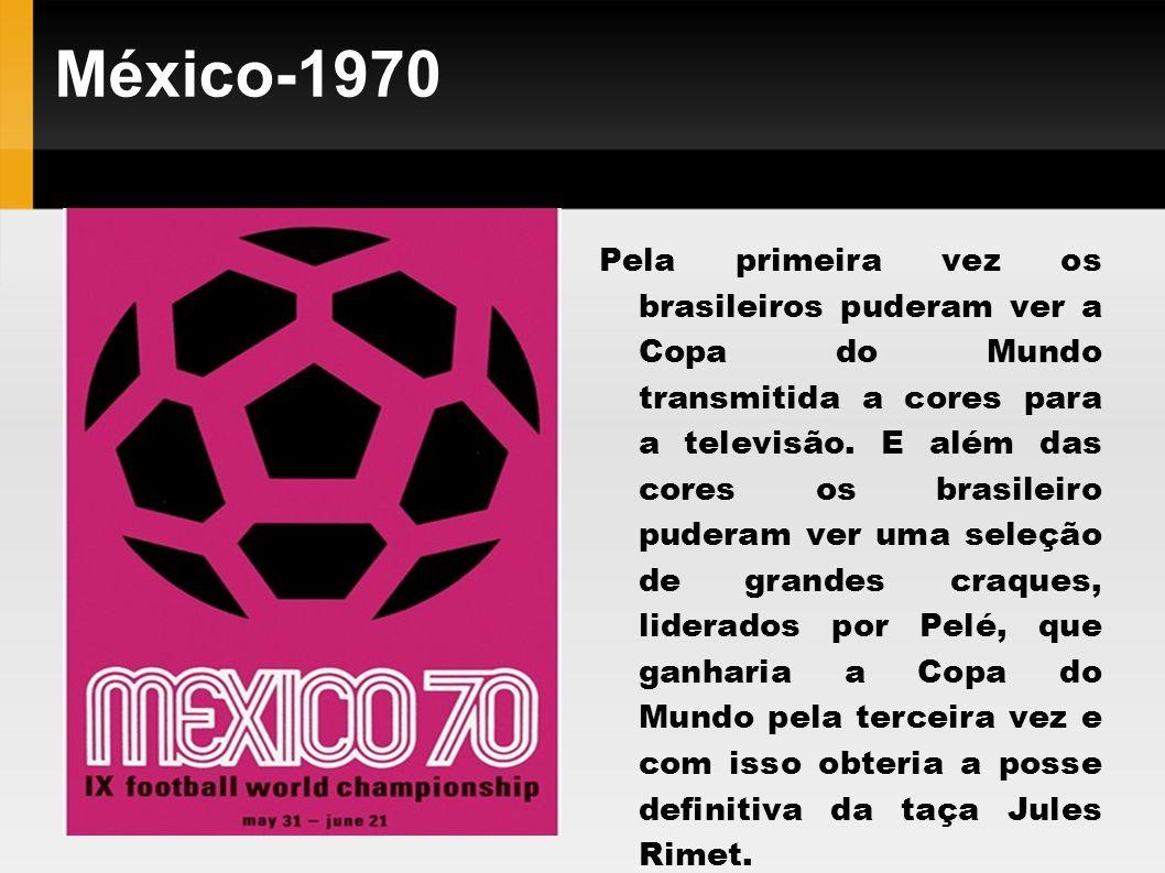 México-1970 Pela primeira vez os brasileiros puderam ver a Copa do Mundo transmitida a cores para a televisão. E além das cores os brasileiro puderam