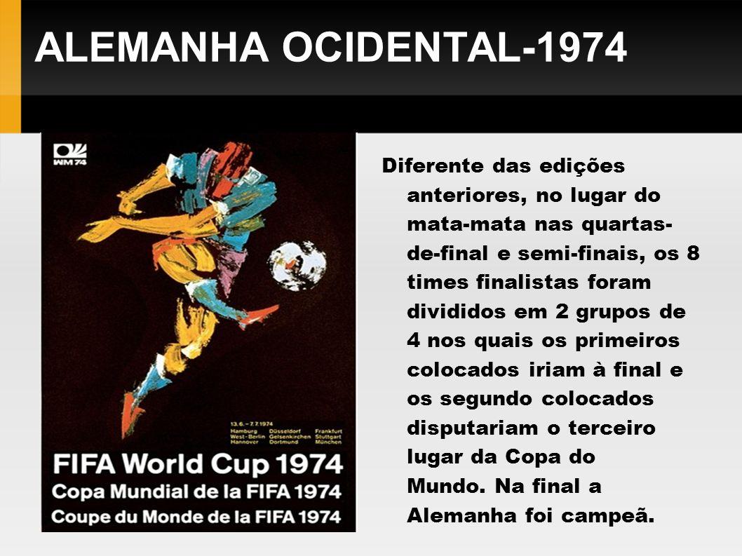ALEMANHA OCIDENTAL-1974 Diferente das edições anteriores, no lugar do mata-mata nas quartas- de-final e semi-finais, os 8 times finalistas foram divid