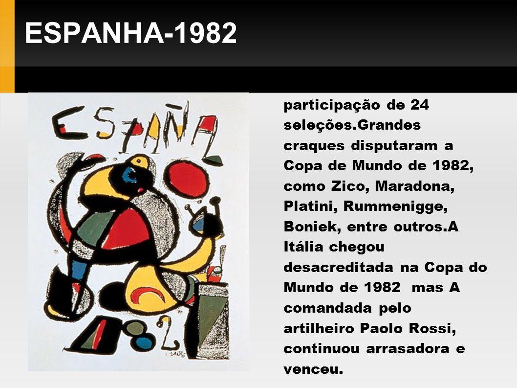 ESPANHA-1982 Teve pela primeira vez a participação de 24 seleções.Grandes craques disputaram a Copa de Mundo de 1982, como Zico, Maradona, Platini, Ru