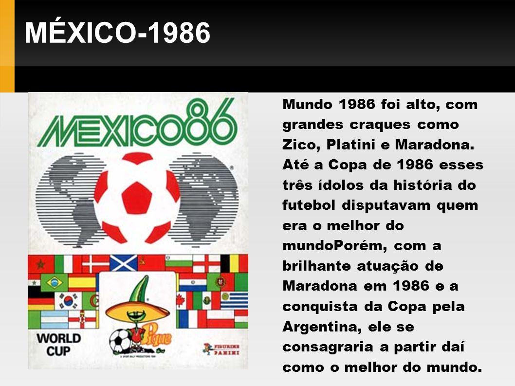 MÉXICO-1986 O nível técnico da Copa do Mundo 1986 foi alto, com grandes craques como Zico, Platini e Maradona. Até a Copa de 1986 esses três ídolos da