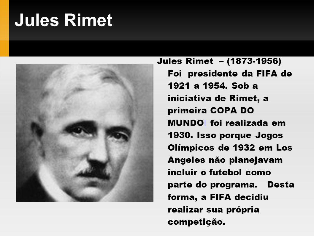 Jules Rimet Jules Rimet – (1873-1956) Foi presidente da FIFA de 1921 a 1954. Sob a iniciativa de Rimet, a primeira COPA DO MUNDOl foi realizada em 193