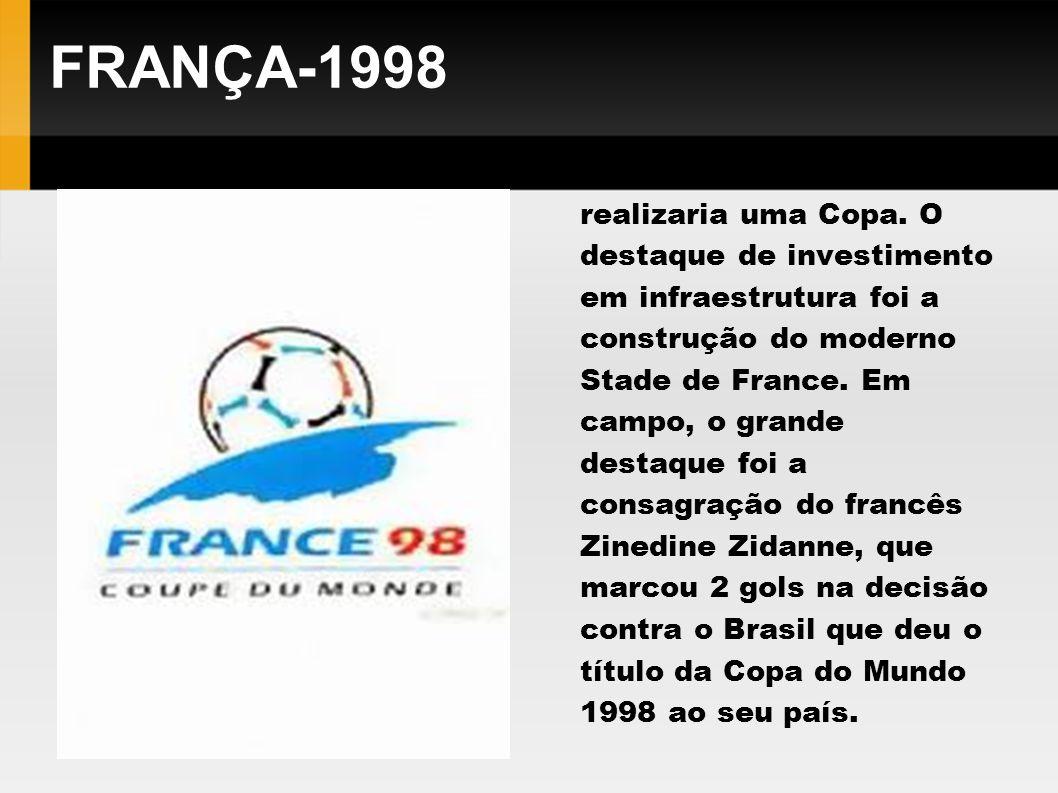 FRANÇA-1998 Pela segunda vez a França realizaria uma Copa. O destaque de investimento em infraestrutura foi a construção do moderno Stade de France. E