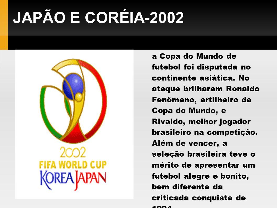 JAPÃO E CORÉIA-2002 Em 2002 pela primeira vez a Copa do Mundo de futebol foi disputada no continente asiática. No ataque brilharam Ronaldo Fenômeno, a