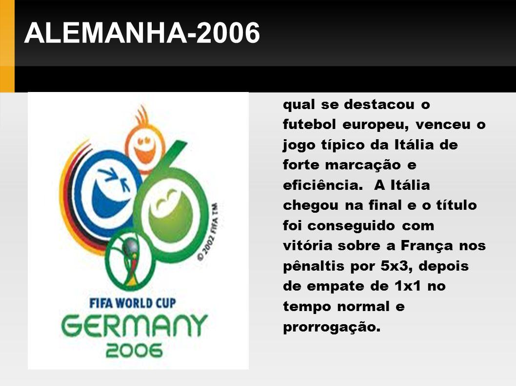ALEMANHA-2006 Em uma Copa do Mundo na qual se destacou o futebol europeu, venceu o jogo típico da Itália de forte marcação e eficiência. A Itália cheg