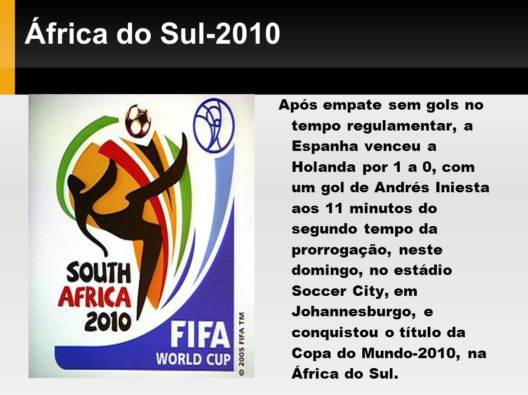 África do Sul-2010 Após empate sem gols no tempo regulamentar, a Espanha venceu a Holanda por 1 a 0, com um gol de Andrés Iniesta aos 11 minutos do se