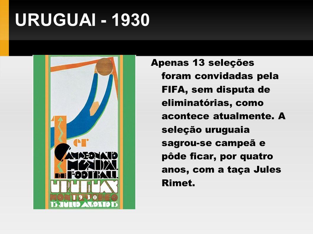 URUGUAI - 1930 Apenas 13 seleções foram convidadas pela FIFA, sem disputa de eliminatórias, como acontece atualmente. A seleção uruguaia sagrou-se cam