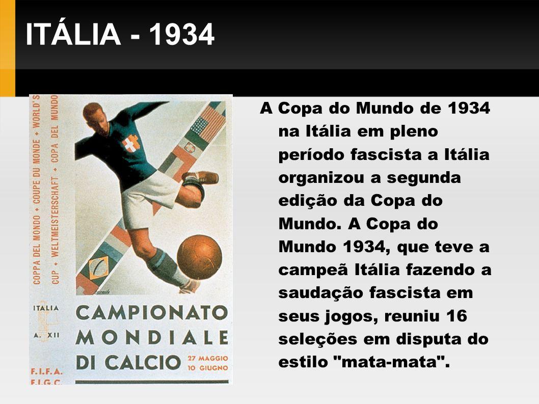 ITÁLIA - 1934 A Copa do Mundo de 1934 na Itália em pleno período fascista a Itália organizou a segunda edição da Copa do Mundo. A Copa do Mundo 1934,