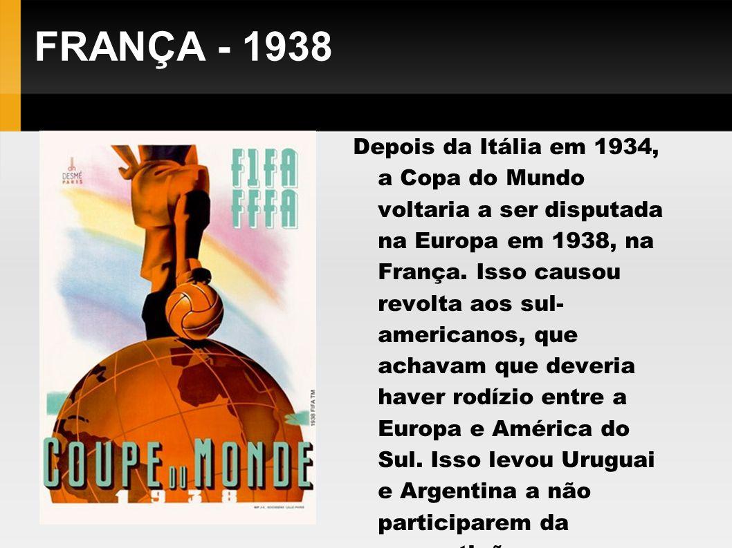 FRANÇA - 1938 Depois da Itália em 1934, a Copa do Mundo voltaria a ser disputada na Europa em 1938, na França. Isso causou revolta aos sul- americanos