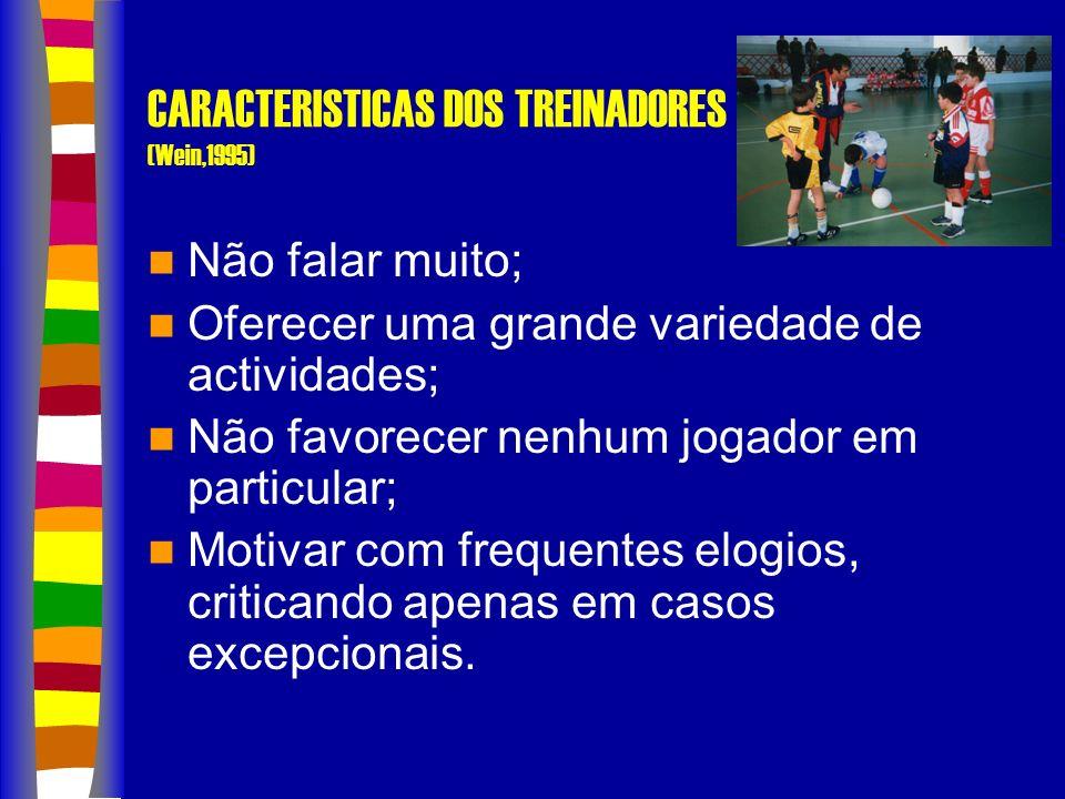 CARACTERISTICAS DOS TREINADORES (Wein,1995) Não falar muito; Oferecer uma grande variedade de actividades; Não favorecer nenhum jogador em particular; Motivar com frequentes elogios, criticando apenas em casos excepcionais.