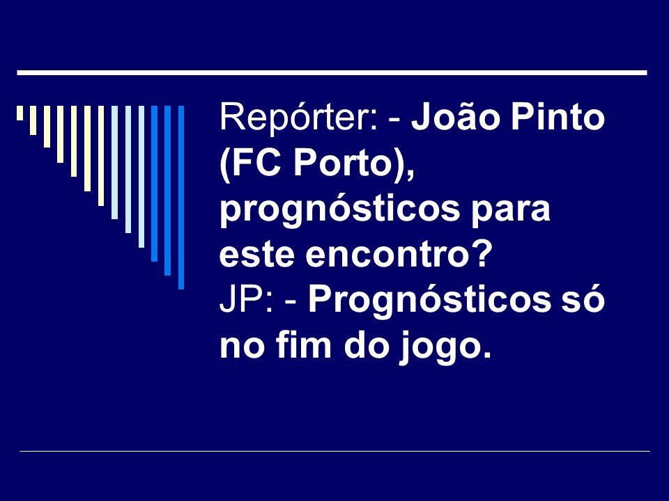 No fim de um jogo que o Porto ganhou Repórter: - João Pinto, felizes com mais esta vitoria? JP: - Sim, estamos felizes porque estamos contentes.