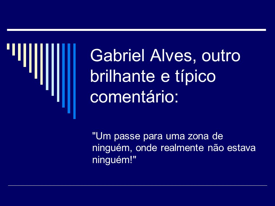 Gabriel Alves, outro brilhante e típico comentário: Um passe para uma zona de ninguém, onde realmente não estava ninguém!