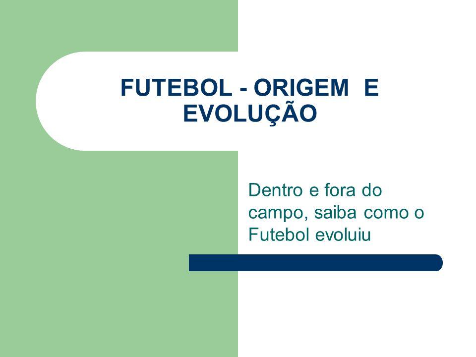 FUTEBOL - ORIGEM E EVOLUÇÃO Dentro e fora do campo, saiba como o Futebol evoluiu