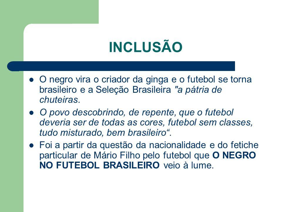 INCLUSÃO O negro vira o criador da ginga e o futebol se torna brasileiro e a Seleção Brasileira a pátria de chuteiras.