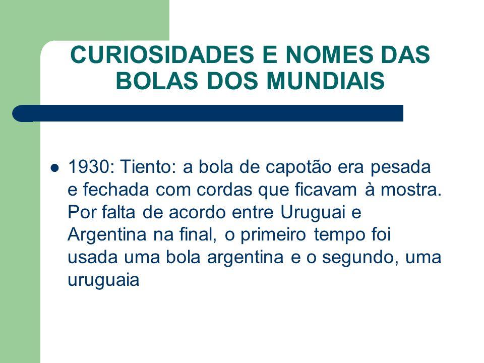 CURIOSIDADES E NOMES DAS BOLAS DOS MUNDIAIS 1930: Tiento: a bola de capotão era pesada e fechada com cordas que ficavam à mostra.