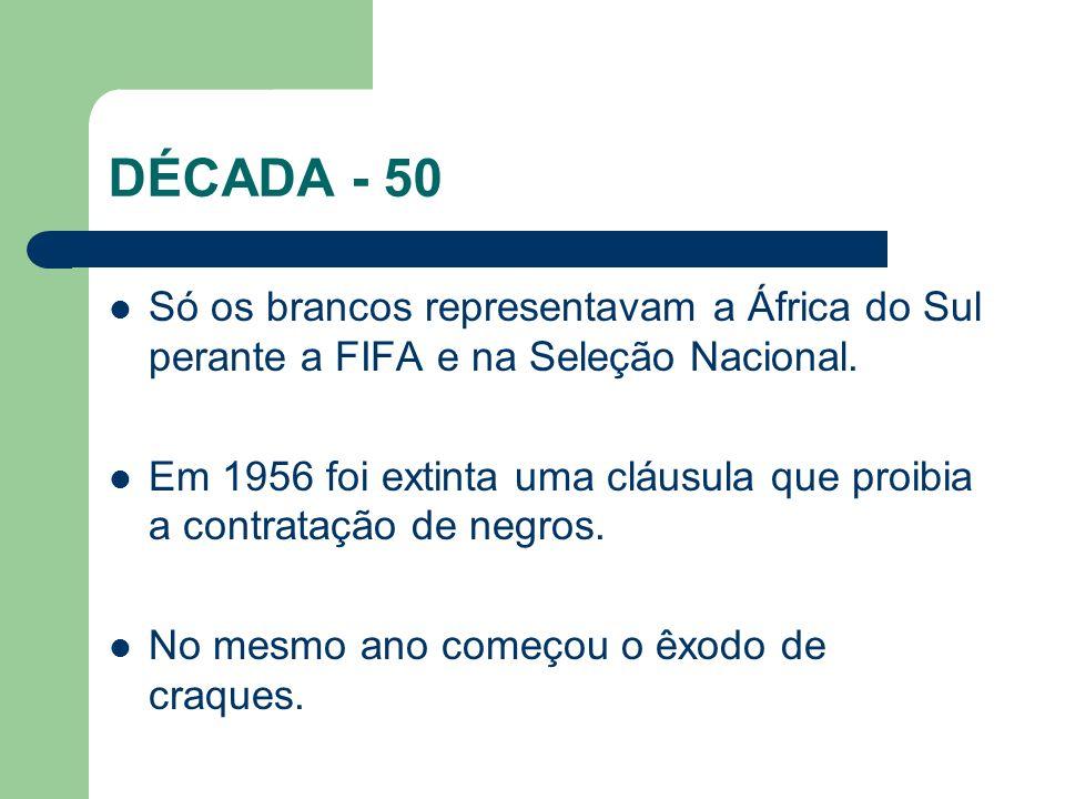 DÉCADA - 50 Só os brancos representavam a África do Sul perante a FIFA e na Seleção Nacional.