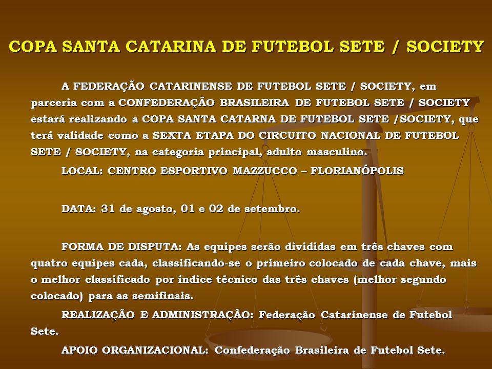 COPA SANTA CATARINA DE FUTEBOL SETE / SOCIETY A FEDERAÇÃO CATARINENSE DE FUTEBOL SETE / SOCIETY, em parceria com a CONFEDERAÇÃO BRASILEIRA DE FUTEBOL SETE / SOCIETY estará realizando a COPA SANTA CATARNA DE FUTEBOL SETE /SOCIETY, que terá validade como a SEXTA ETAPA DO CIRCUITO NACIONAL DE FUTEBOL SETE / SOCIETY, na categoria principal, adulto masculino.