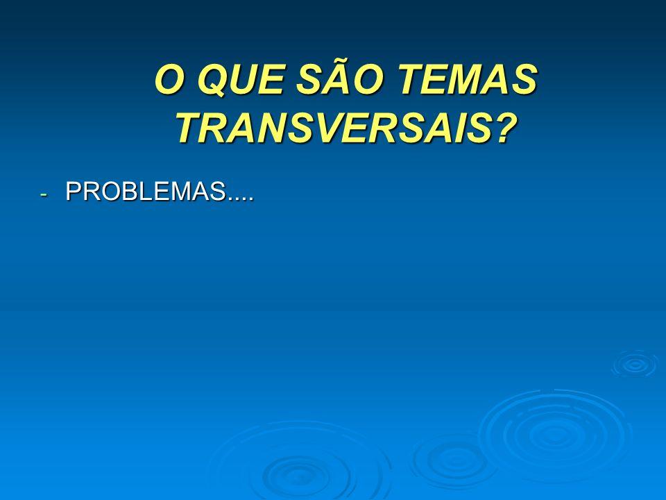 O QUE SÃO TEMAS TRANSVERSAIS? - PROBLEMAS....