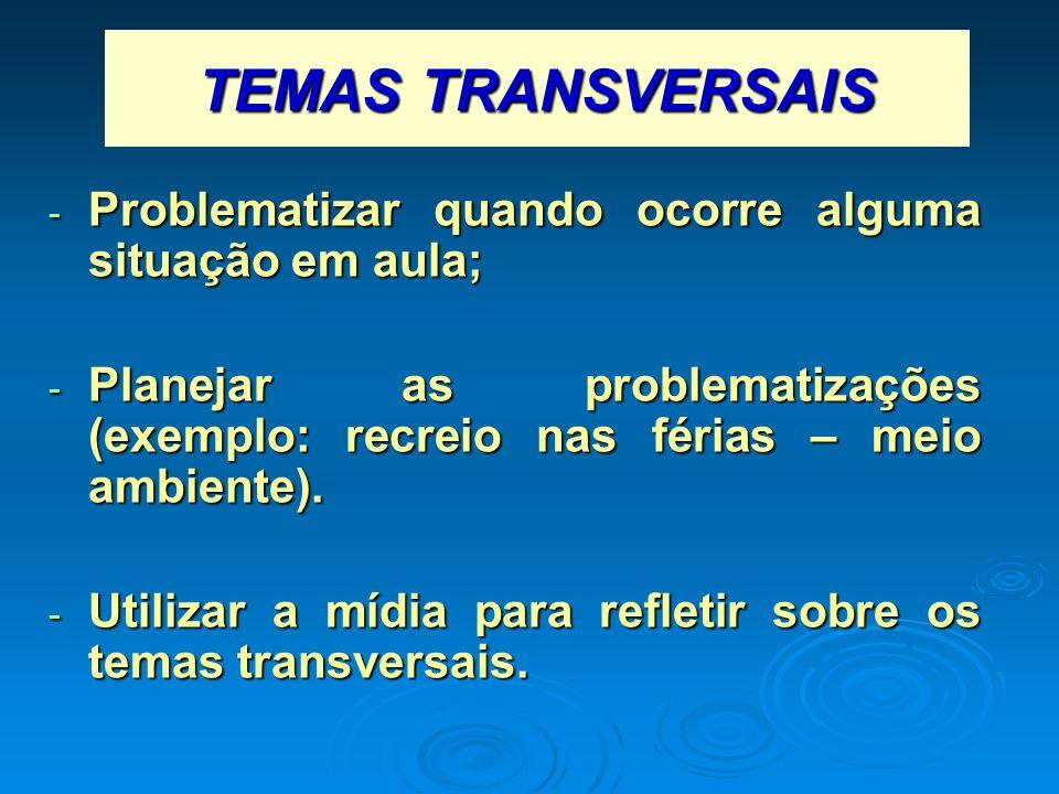TEMAS TRANSVERSAIS - Problematizar quando ocorre alguma situação em aula; - Planejar as problematizações (exemplo: recreio nas férias – meio ambiente)