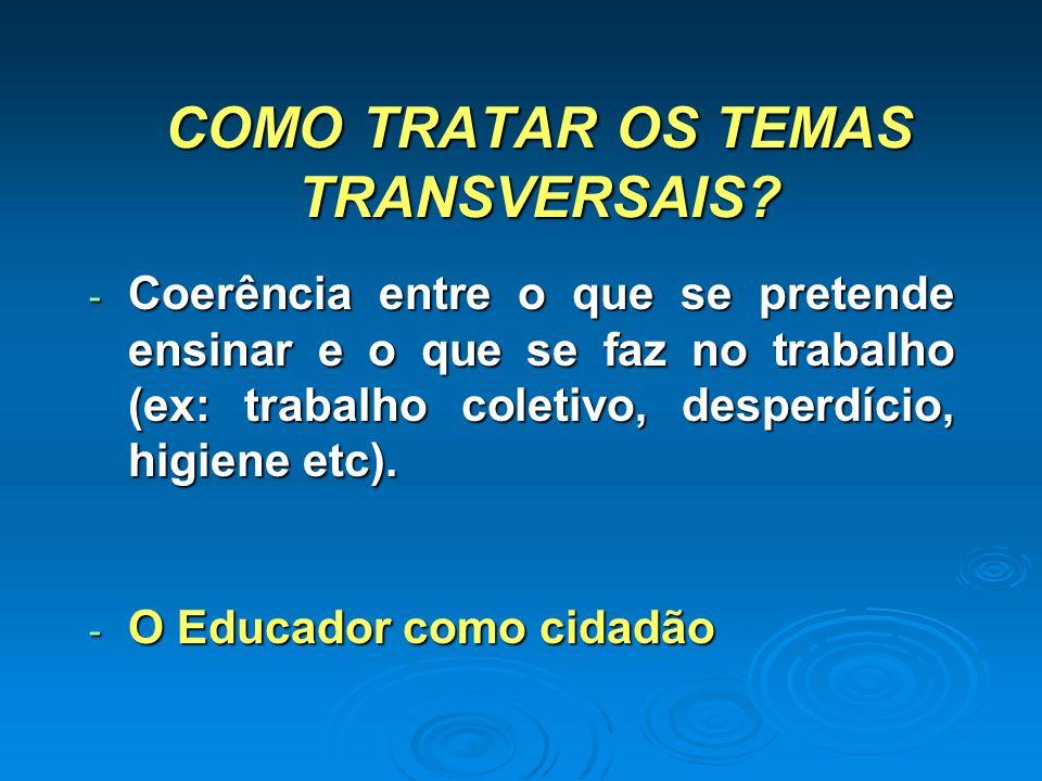 COMO TRATAR OS TEMAS TRANSVERSAIS? - Coerência entre o que se pretende ensinar e o que se faz no trabalho (ex: trabalho coletivo, desperdício, higiene
