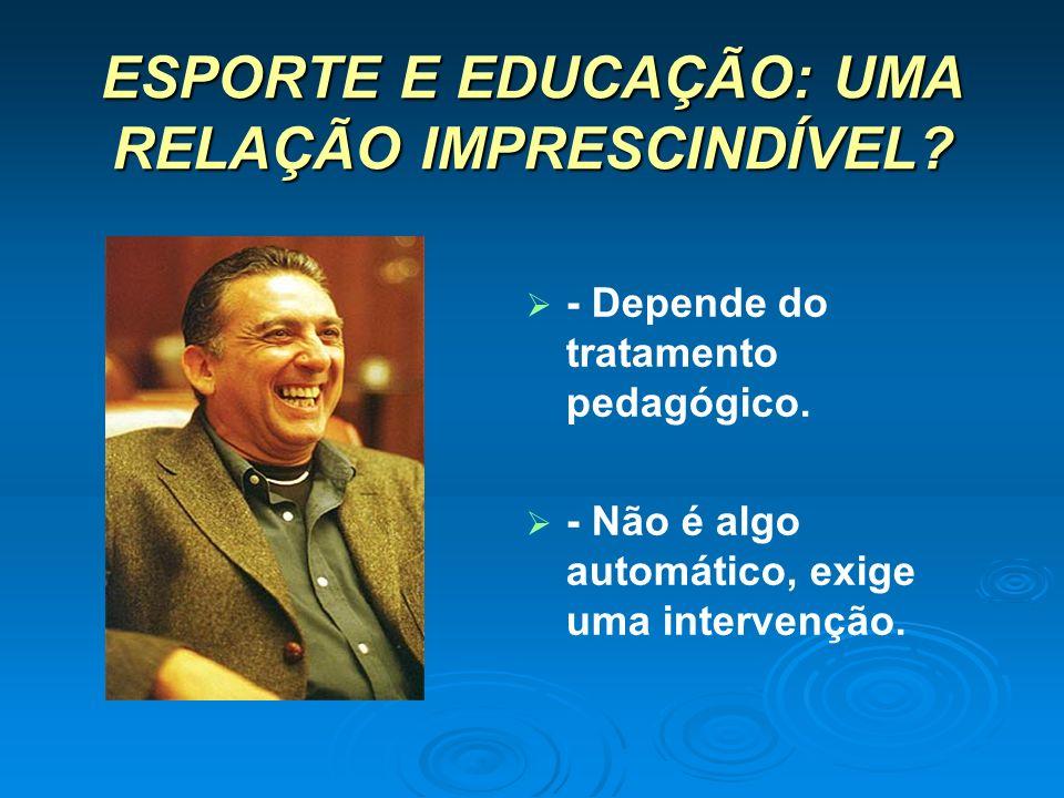 ESPORTE E EDUCAÇÃO: UMA RELAÇÃO IMPRESCINDÍVEL? - Depende do tratamento pedagógico. - Não é algo automático, exige uma intervenção.