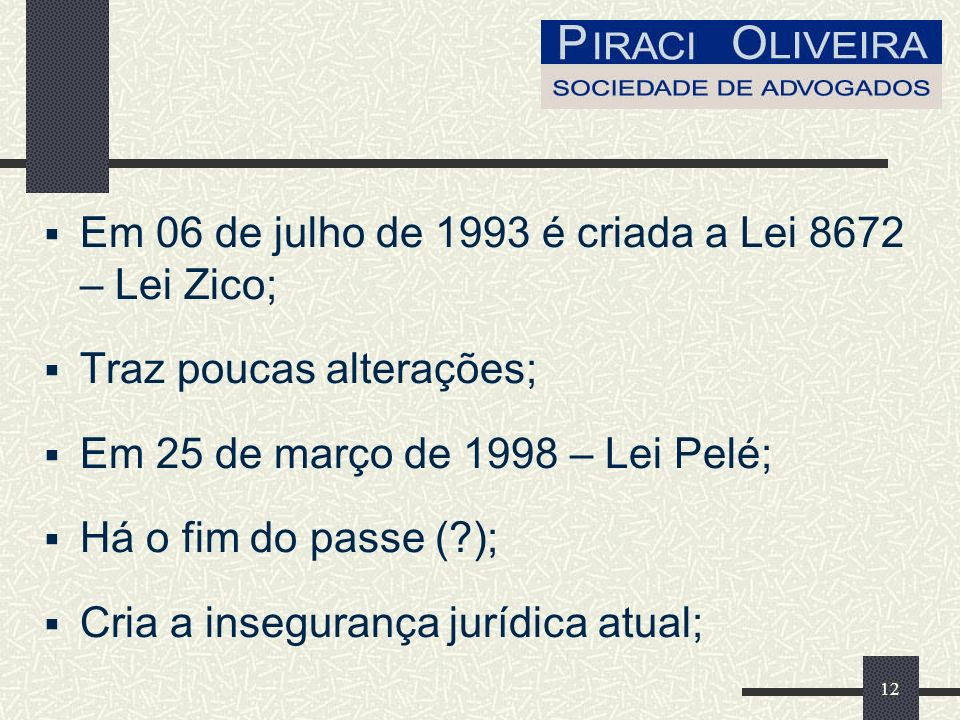 12 Em 06 de julho de 1993 é criada a Lei 8672 – Lei Zico; Traz poucas alterações; Em 25 de março de 1998 – Lei Pelé; Há o fim do passe (?); Cria a insegurança jurídica atual;