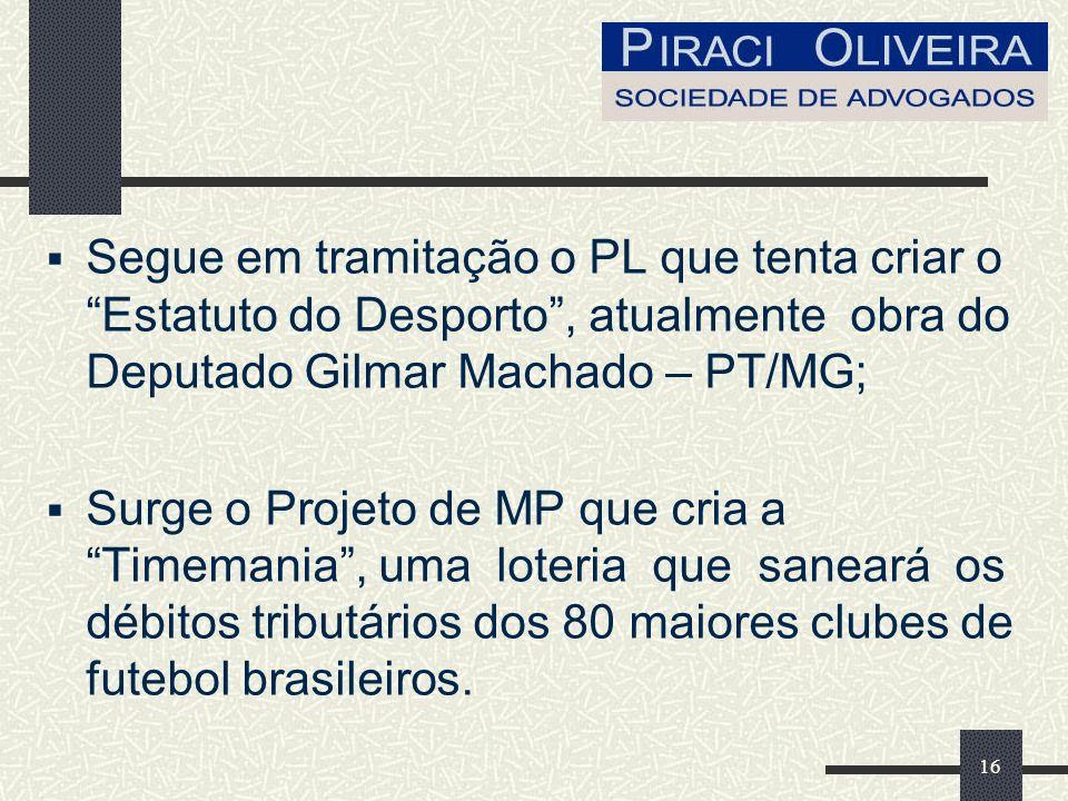 16 Segue em tramitação o PL que tenta criar o Estatuto do Desporto, atualmente obra do Deputado Gilmar Machado – PT/MG; Surge o Projeto de MP que cria a Timemania, uma loteria que saneará os débitos tributários dos 80 maiores clubes de futebol brasileiros.