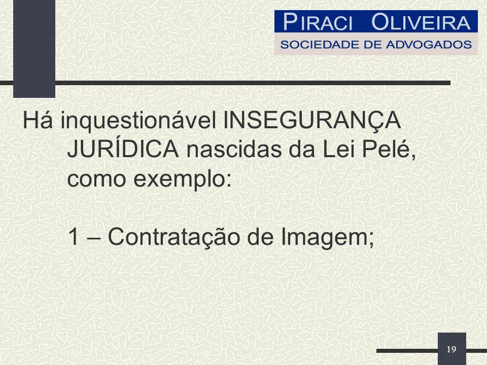 19 Há inquestionável INSEGURANÇA JURÍDICA nascidas da Lei Pelé, como exemplo: 1 – Contratação de Imagem;