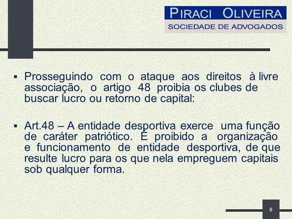 8 Prosseguindo com o ataque aos direitos à livre associação, o artigo 48 proibia os clubes de buscar lucro ou retorno de capital: Art.48 – A entidade desportiva exerce uma função de caráter patriótico.