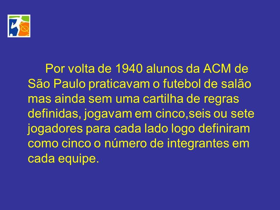Por volta de 1940 alunos da ACM de São Paulo praticavam o futebol de salão mas ainda sem uma cartilha de regras definidas, jogavam em cinco,seis ou sete jogadores para cada lado logo definiram como cinco o número de integrantes em cada equipe.