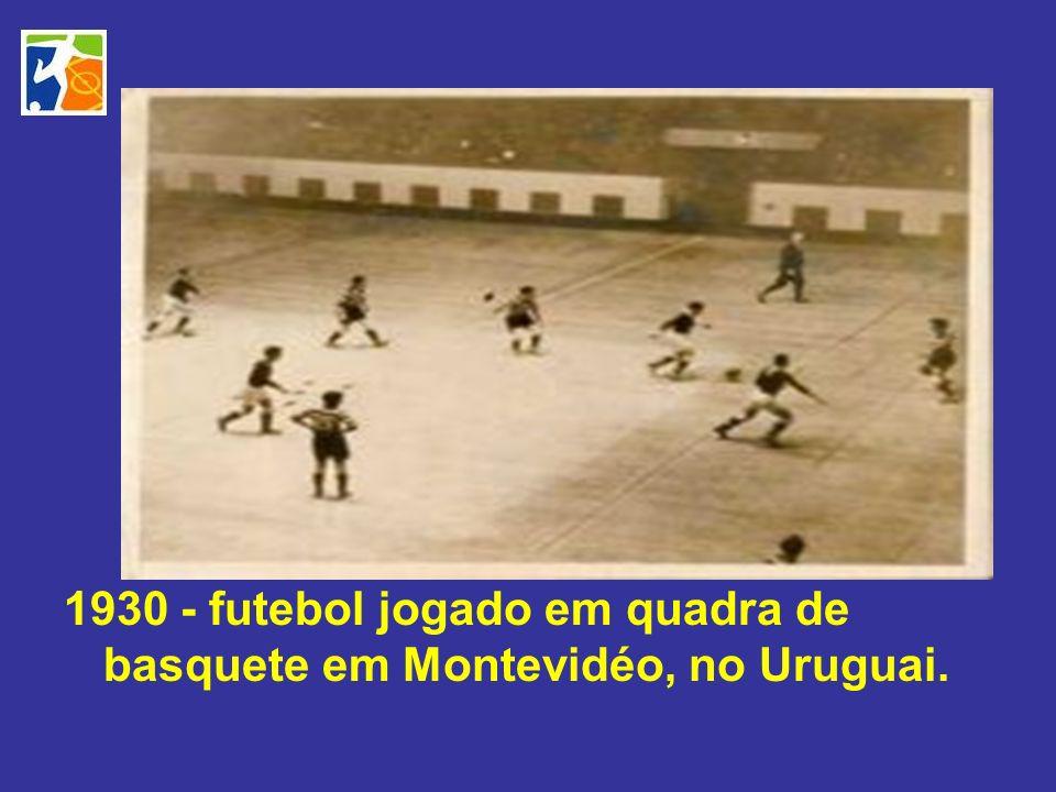 1930 - futebol jogado em quadra de basquete em Montevidéo, no Uruguai.