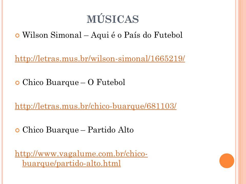 MÚSICAS Wilson Simonal – Aqui é o País do Futebol http://letras.mus.br/wilson-simonal/1665219/ Chico Buarque – O Futebol http://letras.mus.br/chico-bu