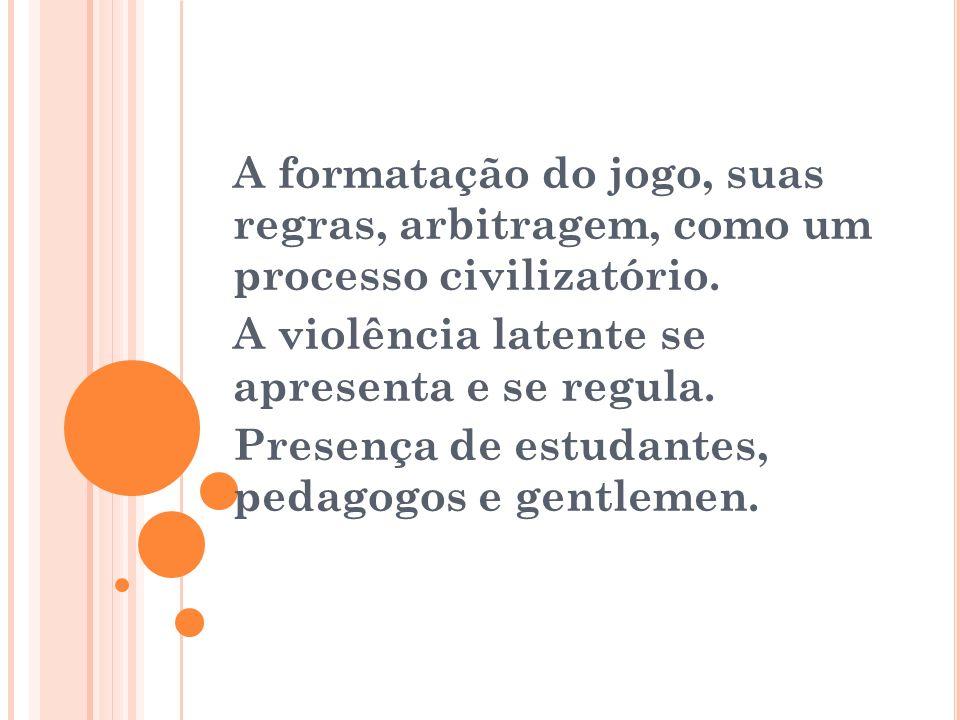 A formatação do jogo, suas regras, arbitragem, como um processo civilizatório. A violência latente se apresenta e se regula. Presença de estudantes, p