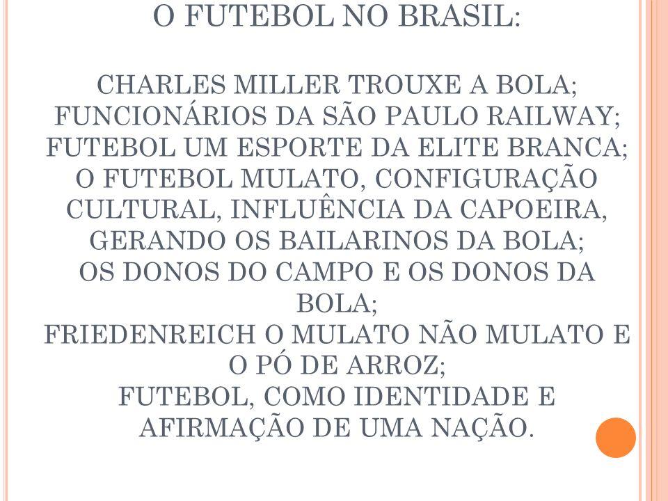 O FUTEBOL NO BRASIL: CHARLES MILLER TROUXE A BOLA; FUNCIONÁRIOS DA SÃO PAULO RAILWAY; FUTEBOL UM ESPORTE DA ELITE BRANCA; O FUTEBOL MULATO, CONFIGURAÇ