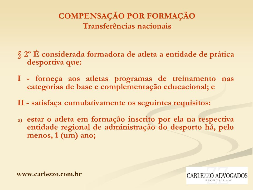 www.carlezzo.com.br COMPENSAÇÃO POR FORMAÇÃO Transferências nacionais § 2º É considerada formadora de atleta a entidade de prática desportiva que: I -