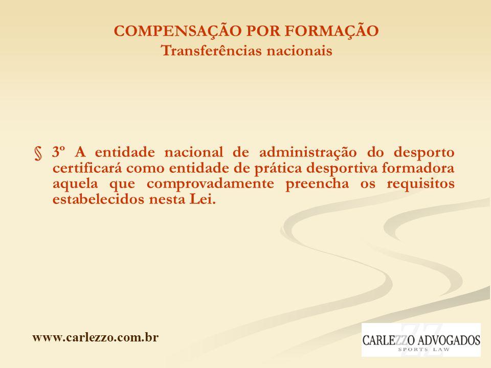 www.carlezzo.com.br COMPENSAÇÃO POR FORMAÇÃO Transferências nacionais § 3º A entidade nacional de administração do desporto certificará como entidade