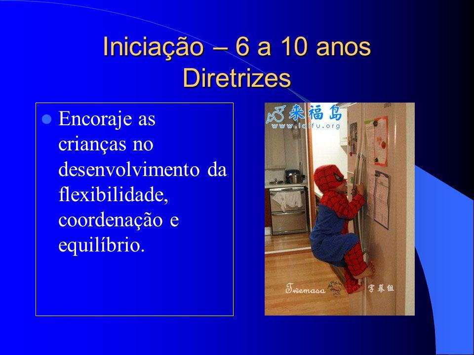 Iniciação – 6 a 10 anos Diretrizes Encoraje as crianças no desenvolvimento da flexibilidade, coordenação e equilíbrio.