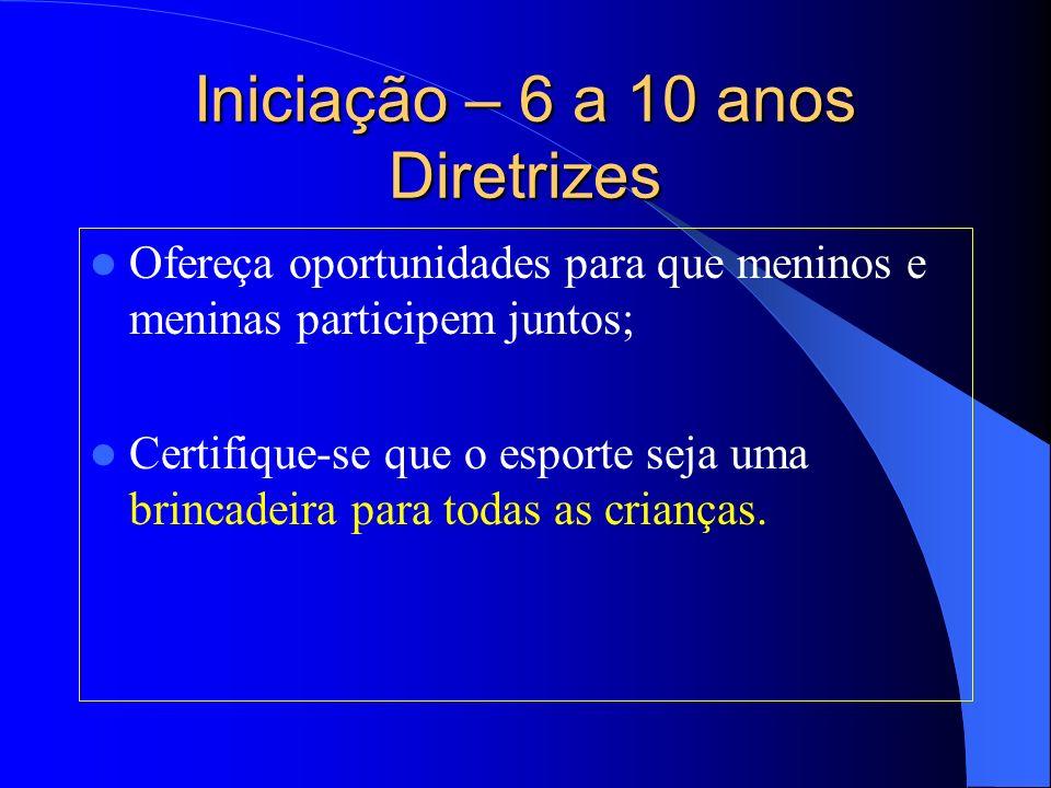 Iniciação – 6 a 10 anos Diretrizes Ofereça oportunidades para que meninos e meninas participem juntos; Certifique-se que o esporte seja uma brincadeir