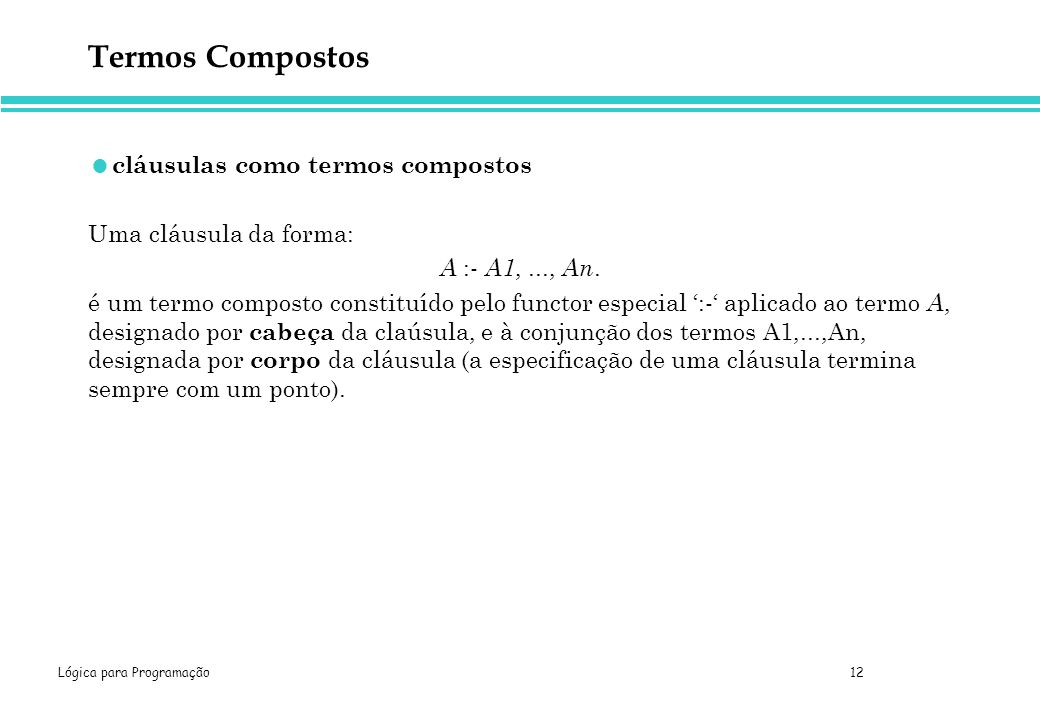 Lógica para Programação 12 Termos Compostos cláusulas como termos compostos Uma cláusula da forma: A :- A1,..., An. é um termo composto constituído pe