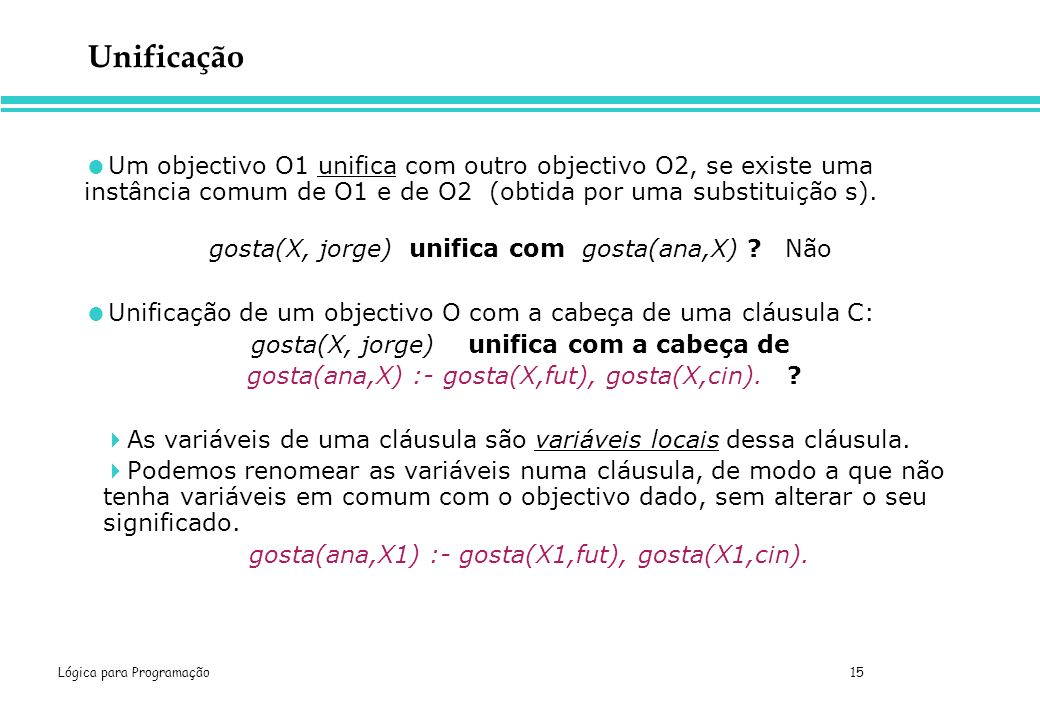 Lógica para Programação 15 Unificação Um objectivo O1 unifica com outro objectivo O2, se existe uma instância comum de O1 e de O2 (obtida por uma subs