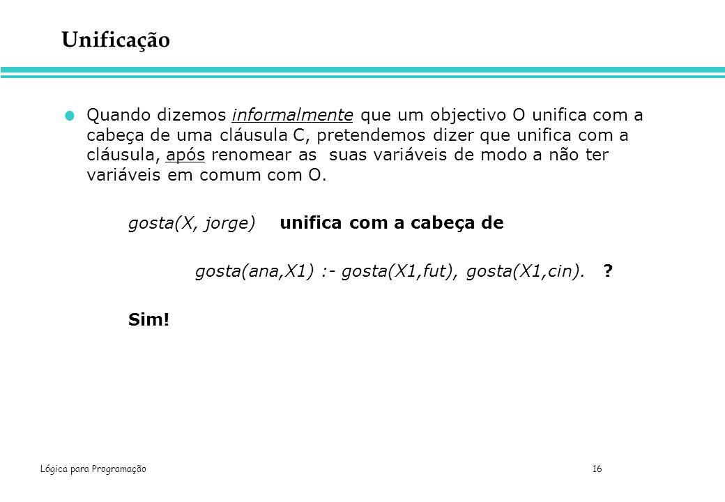 Lógica para Programação 16 Unificação Quando dizemos informalmente que um objectivo O unifica com a cabeça de uma cláusula C, pretendemos dizer que un