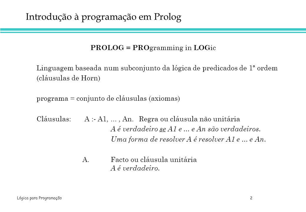 Lógica para Programação 23 Exemplo 3 pam tom liz bob ann pat jim Árvore genealógica (parcial) da família Smith Objectos pam, tom, bob, liz, ann, pat e jim Relação X é ascendente de Y (predicado parent(X,Y)) Instâncias (da relação parent no contexto da família Smith) parent(pam,bob), parent(tom,bob), parent(tom,liz), parent(bob,ann), parent(bob,pat) e parent(bob,jim)