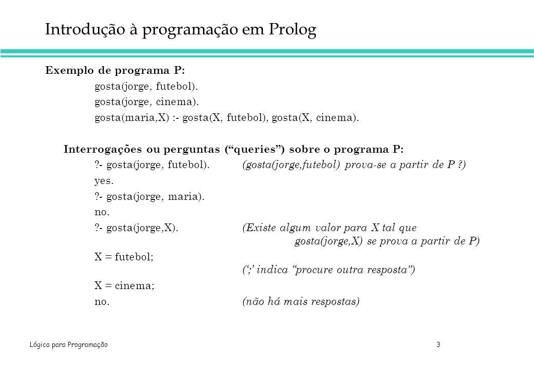 Lógica para Programação 3 Introdução à programação em Prolog Exemplo de programa P: gosta(jorge, futebol). gosta(jorge, cinema). gosta(maria,X) :- gos